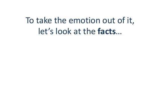 To take the emotion out of it, let's look at the facts…