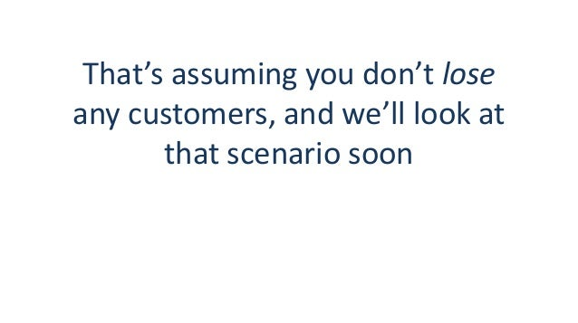 That's assuming you don't lose any customers, and we'll look at that scenario soon