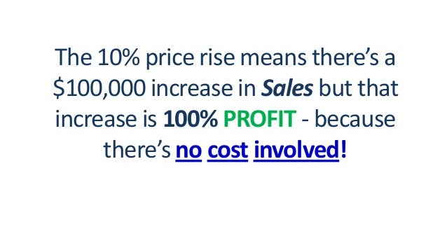 The 10% price rise means there's a $100,000 increase in Sales but that increase is 100% PROFIT - because there's no cost i...