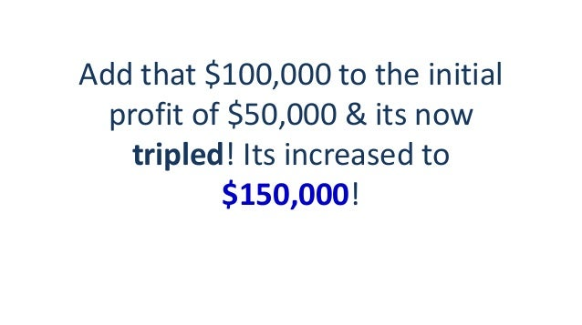 Add that $100,000 to the initial profit of $50,000 & its now tripled! Its increased to $150,000!