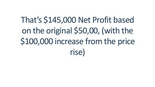 That's $145,000 Net Profit based on the original $50,00, (with the $100,000 increase from the price rise)