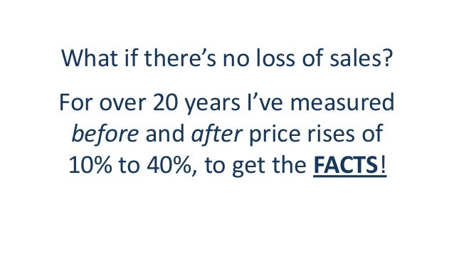 What if there's no loss of sales? For over 20 years I've measured before and after price rises of 10% to 40%, to get the F...