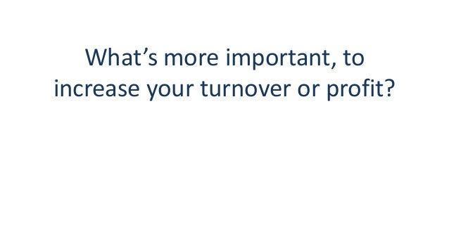 What's more important, to increase your turnover or profit?