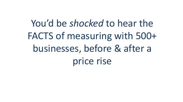 You'd be shocked to hear the FACTS of measuring with 500+ businesses, before & after a price rise