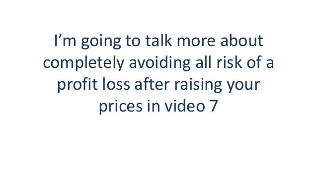I'm going to talk more about completely avoiding all risk of a profit loss after raising your prices in video 7