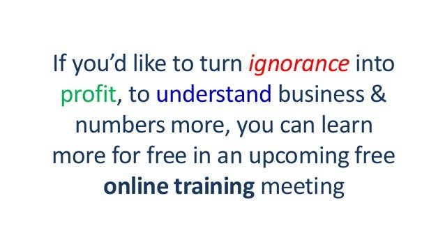 If you'd like to turn ignorance into profit, to understand business & numbers more, you can learn more for free in an upco...
