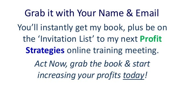 Grab it with Your Name & Email You'll instantly get my book, plus be on the 'Invitation List' to my next Profit Strategies...