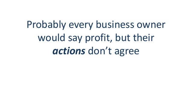 Probably every business owner would say profit, but their actions don't agree