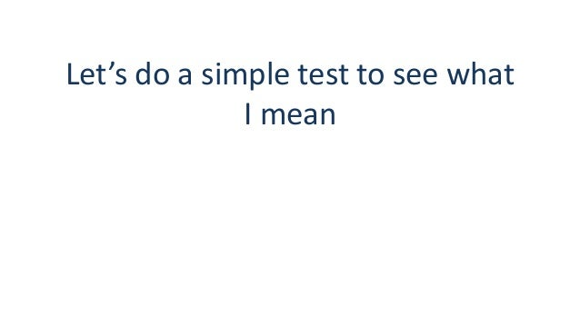 Let's do a simple test to see what I mean