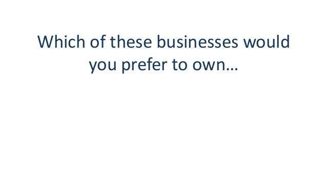Which of these businesses would you prefer to own…