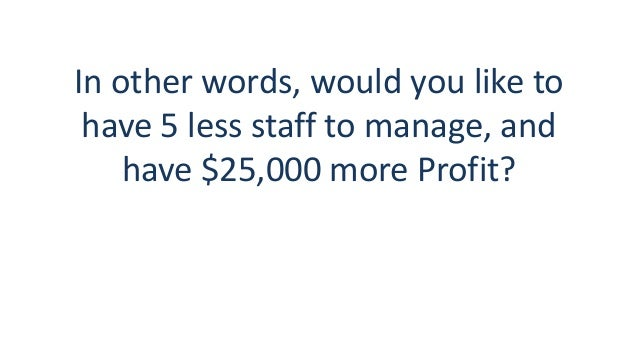 In other words, would you like to have 5 less staff to manage, and have $25,000 more Profit?
