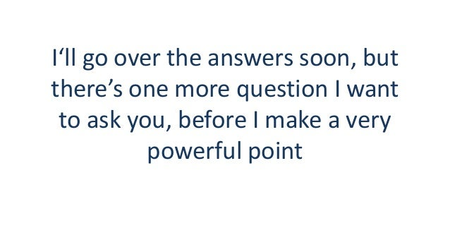 I'll go over the answers soon, but there's one more question I want to ask you, before I make a very powerful point