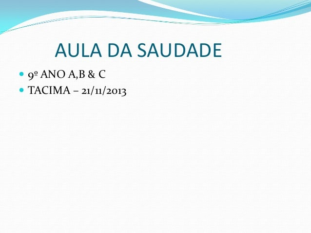AULA DA SAUDADE  9º ANO A,B & C  TACIMA – 21/11/2013