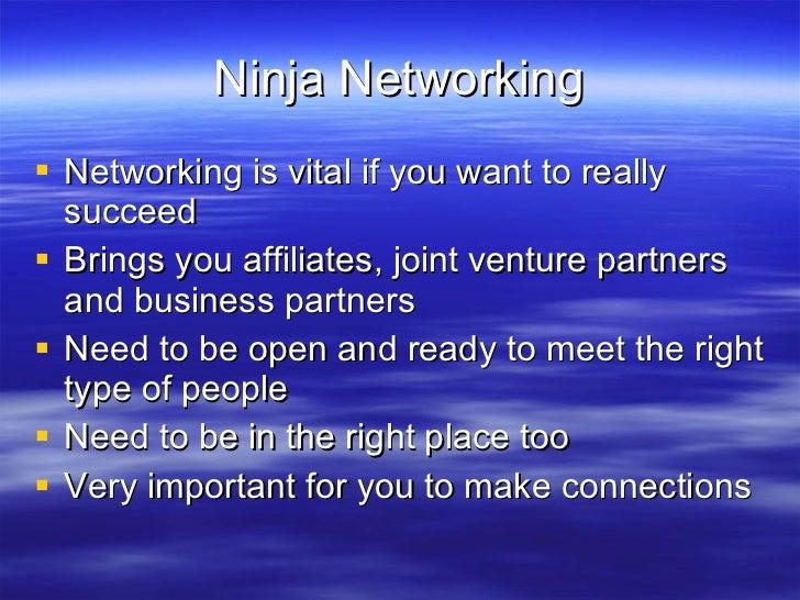 Ninja Networking <ul><li>Networking is vital if you want to really succeed </li></ul><ul><li>Brings you affiliates, joint ...