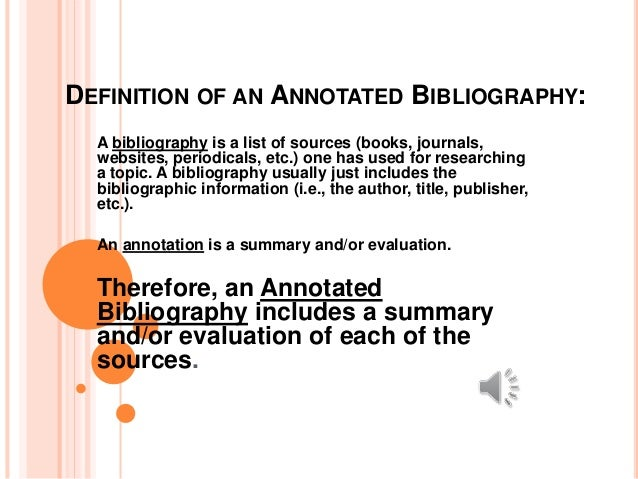 DEFINITION OF AN ANNOTATED BIBLIOGRAPHY: A bibliography is a list of sources (books, journals, websites, periodicals, etc....