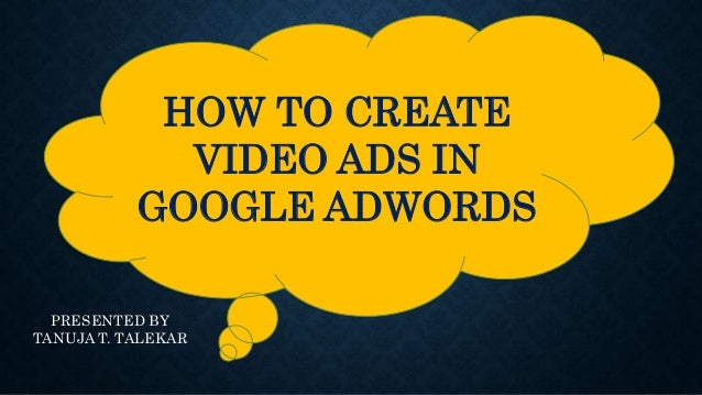 HOW TO CREATE VIDEO ADS IN GOOGLE ADWORDS PRESENTED BY TANUJA T. TALEKAR