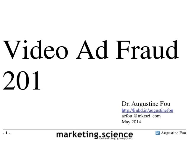 Augustine Fou- 1 - Video Ad Fraud 201 Dr. Augustine Fou http://linkd.in/augustinefou acfou @mktsci .com May 2014