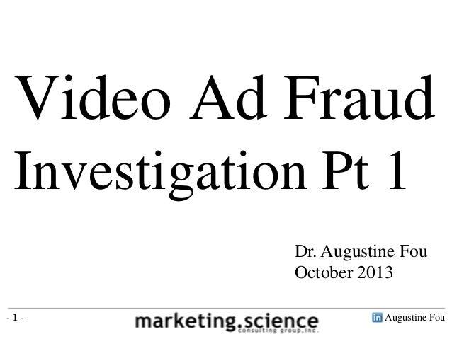Video Ad Fraud Investigation Pt 1 Dr. Augustine Fou October 2013 -1-  Augustine Fou