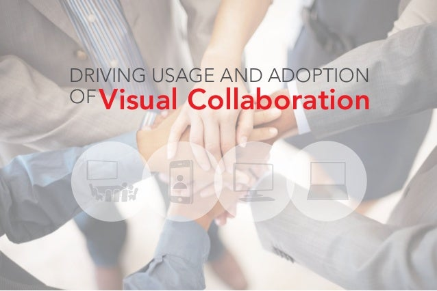 DRIVING USAGE AND ADOPTION OFVisual Collaboration