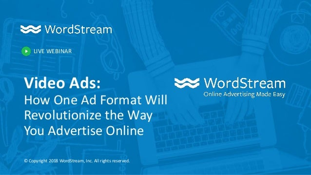 LIVE WEBINAR © Copyright 2018 WordStream, Inc. All rights reserved. Video Ads: How One Ad Format Will Revolutionize the Wa...