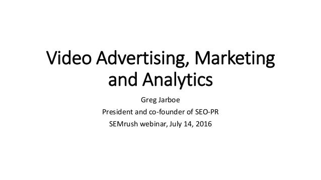 Video Advertising, Marketing and Analytics Greg Jarboe President and co-founder of SEO-PR SEMrush webinar, July 14, 2016