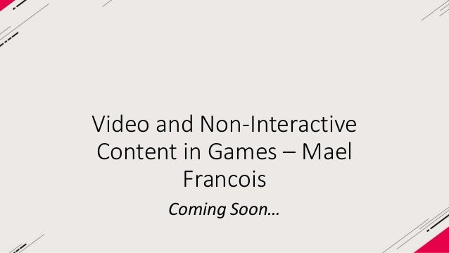 Video and Non-Interactive  Content in Games – Mael  Francois  Coming Soon…