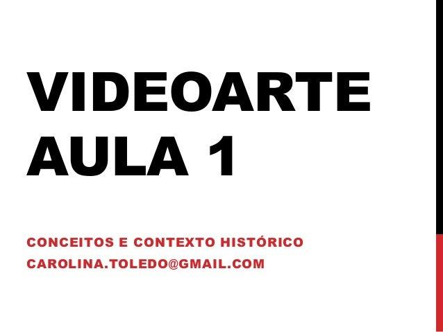 VIDEOARTE AULA 1 CONCEITOS E CONTEXTO HISTÓRICO CAROLINA.TOLEDO@GMAIL.COM