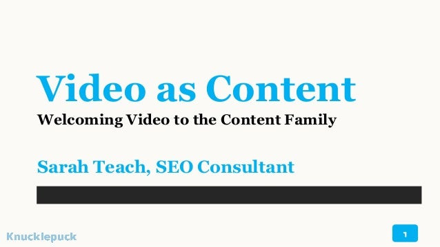 Video as Content Welcoming Video to the Content Family Sarah Teach, SEO Consultant 1