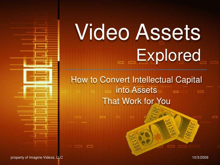 Video Assets Explored<br />How to Convert Intellectual Capital into Assets <br />That Work for You<br />10/2/2009<br />pro...