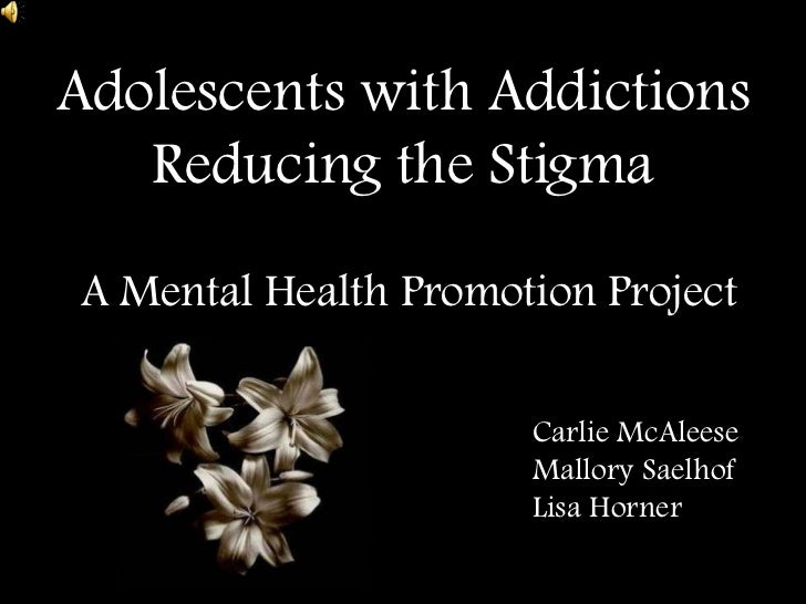 Adolescents with Addictions Reducing the Stigma <br />A Mental Health Promotion Project <br />CarlieMcAleese<br />Mallo...