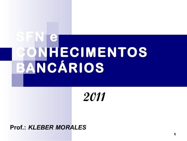1 SFN e CONHECIMENTOS BANCÁRIOS 2011 Prof.: KLEBER MORALES