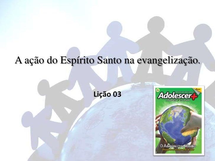 A ação do Espírito Santo na evangelização.                 Lição 03