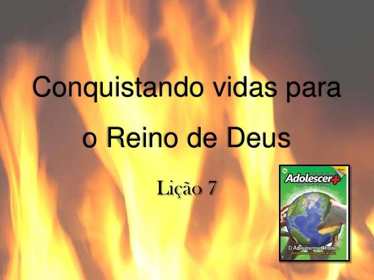 Conquistando vidas para   o Reino de Deus         Lição 7