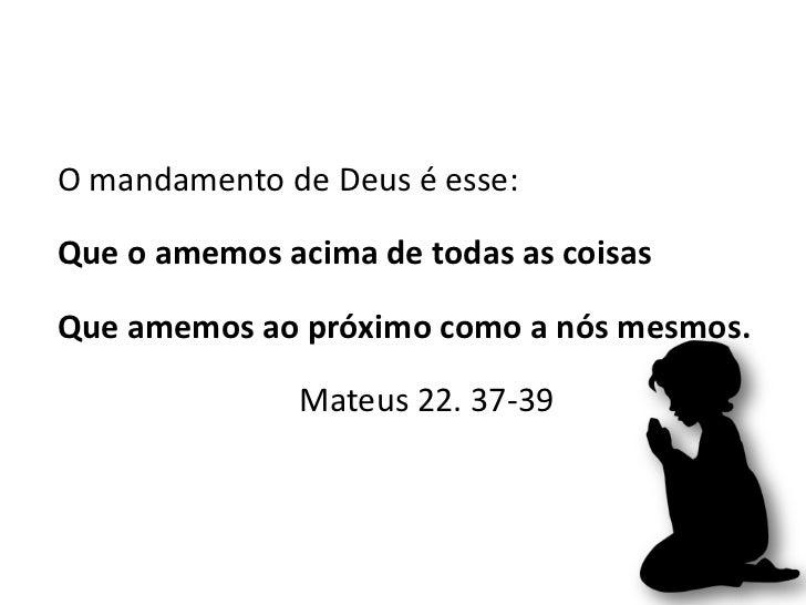O mandamento de Deus é esse:Que o amemos acima de todas as coisasQue amemos ao próximo como a nós mesmos.               Ma...