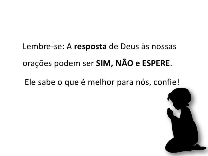 Lembre-se: A resposta de Deus às nossasorações podem ser SIM, NÃO e ESPERE.Ele sabe o que é melhor para nós, confie!