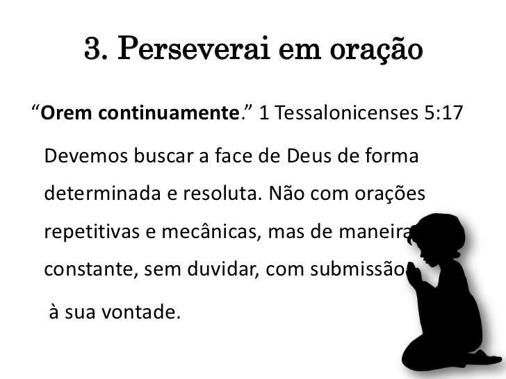 """3. Perseverai em oração""""Orem continuamente."""" 1 Tessalonicenses 5:17 Devemos buscar a face de Deus de forma determinada e r..."""