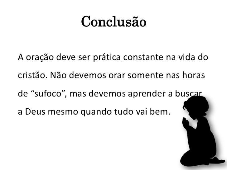 """ConclusãoA oração deve ser prática constante na vida docristão. Não devemos orar somente nas horasde """"sufoco"""", mas devemos..."""