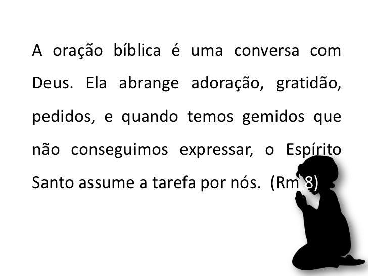 A oração bíblica é uma conversa comDeus. Ela abrange adoração, gratidão,pedidos, e quando temos gemidos quenão conseguimos...