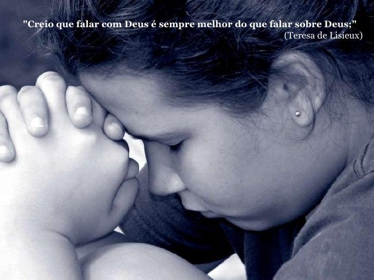 """""""Creio que falar com Deus é sempre melhor do que falar sobre Deus;""""                                                    (Te..."""