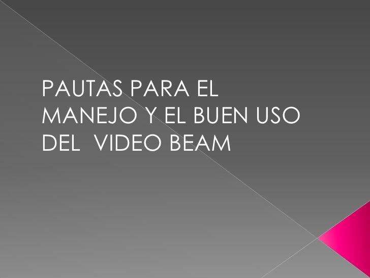 PAUTAS PARA EL MANEJO Y EL BUEN USO DEL  VIDEO BEAM<br />