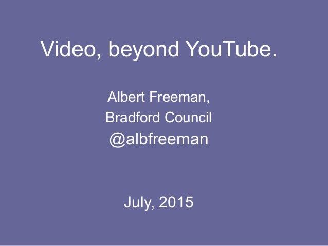 Video, beyond YouTube. Albert Freeman, Bradford Council @albfreeman July, 2015