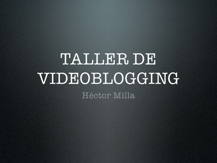 TALLER DE VIDEOBLOGGING     Héctor Milla