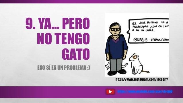 9. YA… PERO NO TENGO GATO ESO SÍ ES UN PROBLEMA ;) https://www.youtube.com/user/dreig9 https://www.instagram.com/jacserr/