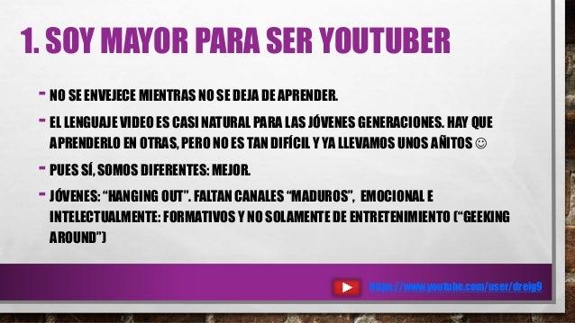 1. SOY MAYOR PARA SER YOUTUBER - NO SE ENVEJECE MIENTRAS NO SE DEJA DE APRENDER. - EL LENGUAJE VIDEO ES CASI NATURAL PARA ...