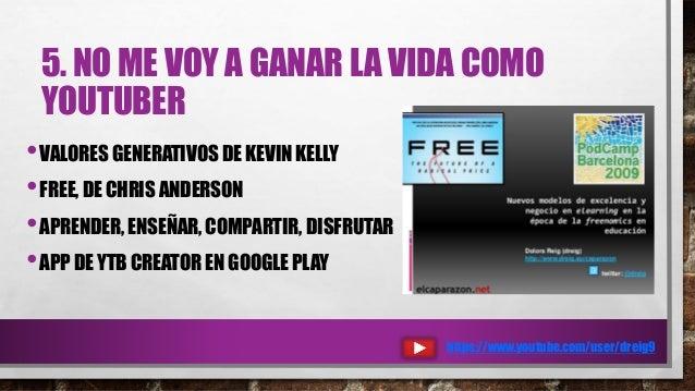5. NO ME VOY A GANAR LA VIDA COMO YOUTUBER •VALORES GENERATIVOS DE KEVIN KELLY •FREE, DE CHRIS ANDERSON •APRENDER, ENSEÑAR...