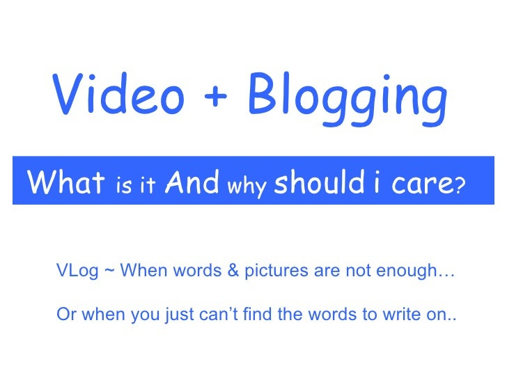 Video + Blogging What  is it  And  why  should   i care ? VLog ~ When words & pictures are not enough… Or when you just ca...