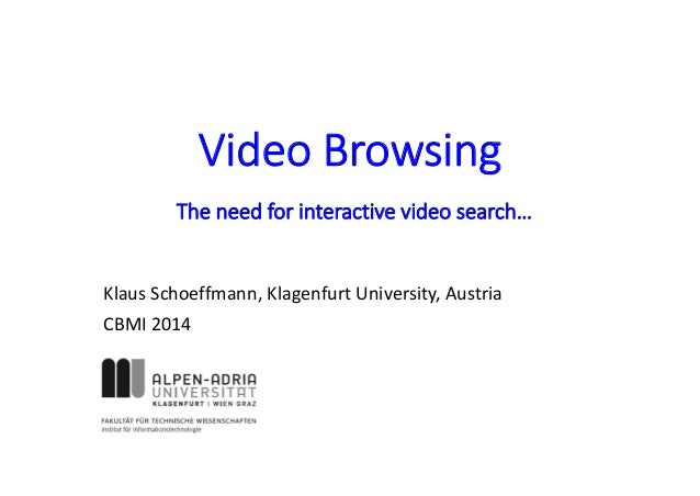 Video Browsing Klaus Schoeffmann, Klagenfurt University, Austria CBMI 2014 The need for interactive video search…