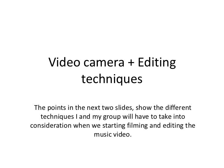 Video camera + Editing          techniques The points in the next two slides, show the different   techniques I and my gro...