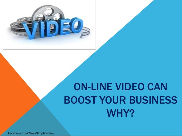 ON-LINE VIDEO CANBOOST YOUR BUSINESSWHY?Facebook.com/MakeSimpleVideos