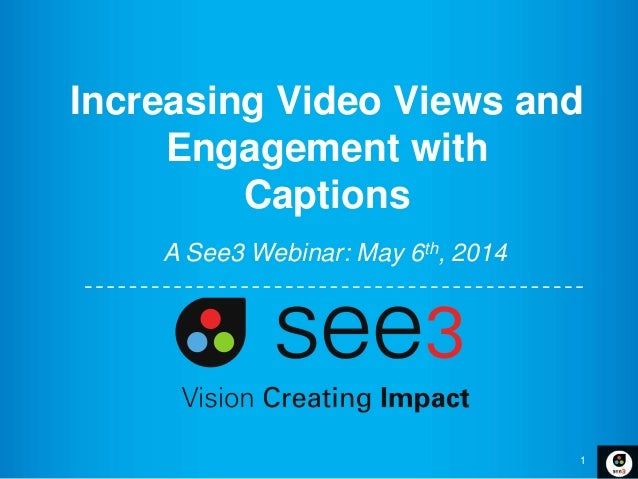 1 Increasing Video Views and Engagement with Captions A See3 Webinar: May 6th, 2014